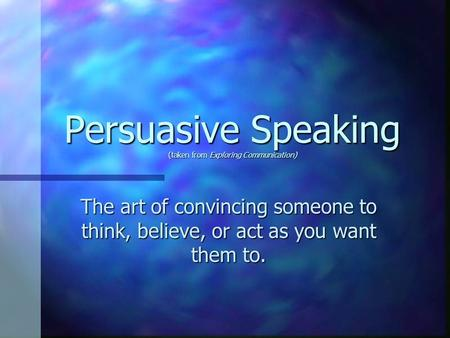 Persuasive Speaking (taken from Exploring Communication) The art of convincing someone to think, believe, or act as you want them to.
