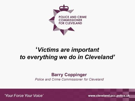 Www.cleveland.pcc.police.uk 'Your Force Your Voice' Barry Coppinger Police and Crime Commissioner for Cleveland ' Victims are important to everything we.