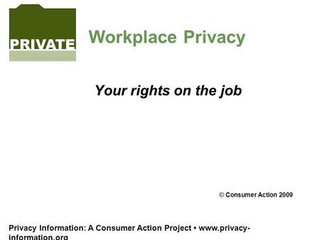 Privacy Information: A Consumer Action Project www.privacy- information.org Workplace Privacy Your rights on the job © Consumer Action 2009.