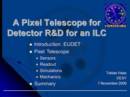 Tobias Haas DESY 7 November 2006 A Pixel Telescope for Detector R&D for an ILC Introduction: EUDET Introduction: EUDET Pixel Telescope Pixel Telescope.