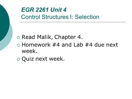 EGR 2261 Unit 4 Control Structures I: Selection  Read Malik, Chapter 4.  Homework #4 and Lab #4 due next week.  Quiz next week.