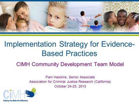 Implementation Strategy for Evidence- Based Practices CIMH Community Development Team Model Pam Hawkins, Senior Associate Association for Criminal Justice.