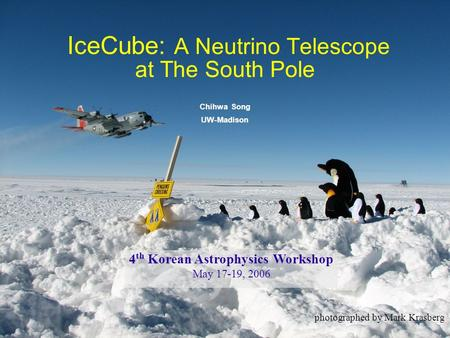 1 IceCube: A Neutrino Telescope at The South Pole Chihwa Song UW-Madison photographed by Mark Krasberg 4 th Korean Astrophysics Workshop May 17-19, 2006.