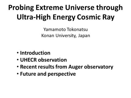 Probing Extreme Universe through Ultra-High Energy Cosmic Ray Yamamoto Tokonatsu Konan University, Japan Introduction UHECR observation Recent results.
