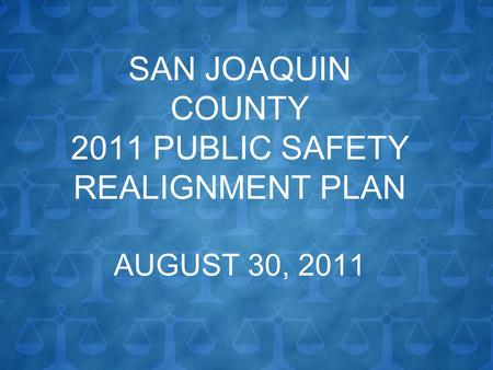 SAN JOAQUIN COUNTY 2011 PUBLIC SAFETY REALIGNMENT PLAN AUGUST 30, 2011.