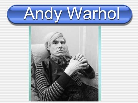 Andy Warhol. P.O.B: Pittsburgh,Pennsylvania Style: Pop Art What the Artist was known for: Considered one of the most important American artists of the.