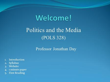 Politics and the Media (POLS 328) Professor Jonathan Day 1.Introduction 2.Syllabus 3.Website 4.1 minute paper 5.First Reading.