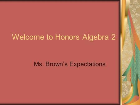 Welcome to Honors Algebra 2 Ms. Brown's Expectations.