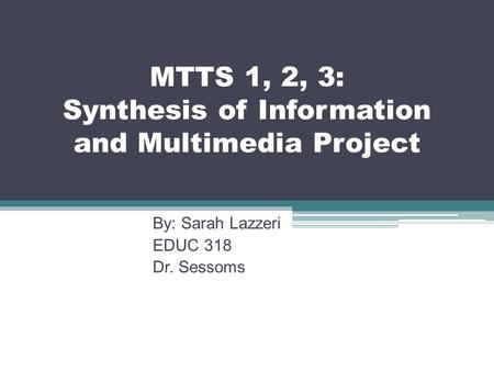 MTTS 1, 2, 3: Synthesis of Information and Multimedia Project By: Sarah Lazzeri EDUC 318 Dr. Sessoms.