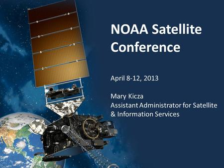 NOAA <strong>Satellite</strong> Conference April 8-12, 2013 Mary Kicza Assistant Administrator for <strong>Satellite</strong> & Information Services.
