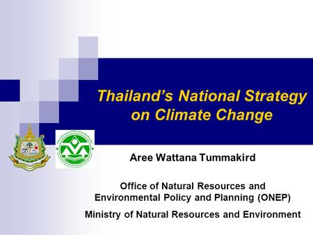 Thailand's National Strategy on Climate Change Aree Wattana Tummakird Office of Natural Resources and Environmental Policy and Planning (ONEP) Ministry.