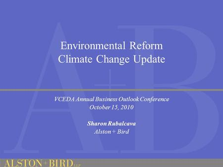 Environmental Reform Climate Change Update VCEDA Annual Business Outlook Conference October 15, 2010 Sharon Rubalcava Alston + Bird.