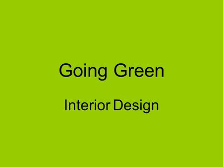 Going Green Interior Design. Today city-planners, engineers, builders, designers and consumers are looking for ways to reduce fuel and water consumption.