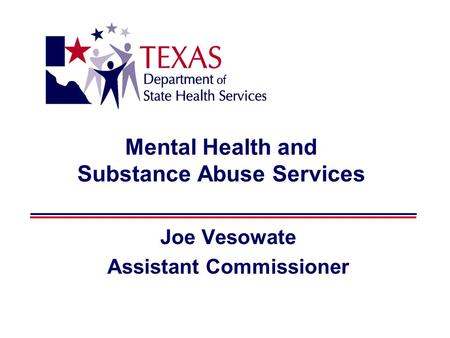 Mental Health and Substance Abuse Services Joe Vesowate Assistant Commissioner.