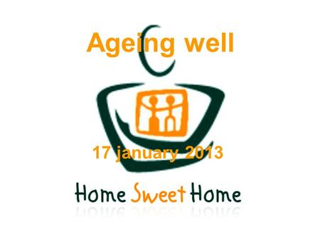 Ageing well 17 january 2013. 2 Topics – Midterm workshop  Objectives of the workshop  Presentation of <strong>Home</strong> <strong>Sweet</strong> <strong>Home</strong> (Video) Objectives Achievements.