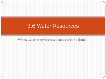 Water, water everywhere and not a drop to drink! 3.6 Water Resources.