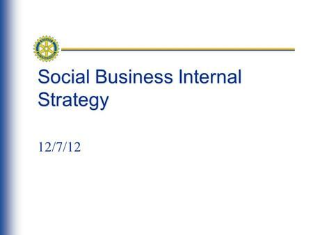 Social Business Internal Strategy 12/7/12. Agenda What's happening and why we're here Timeline & Focus Groups/systems/Processes affected: feedback please.