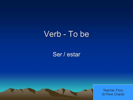 Verb - To be Ser / estar Teacher Flory St Pere Chanel.