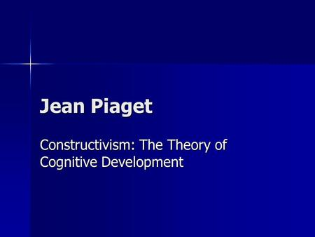 Jean Piaget Constructivism: The Theory of Cognitive Development.