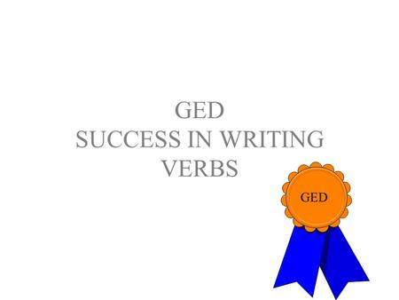 GED SUCCESS IN WRITING VERBS GED. Success in Writing--Verbs Each item on the GED Language Arts, Writing Test will consist of one or more sentences. Sentences.