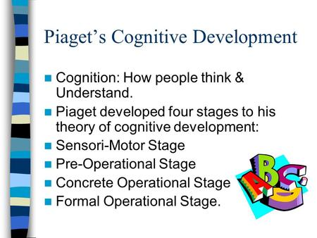 Piaget's Cognitive Development Cognition: How people think & Understand. Piaget developed four stages to his theory of cognitive development: Sensori-Motor.