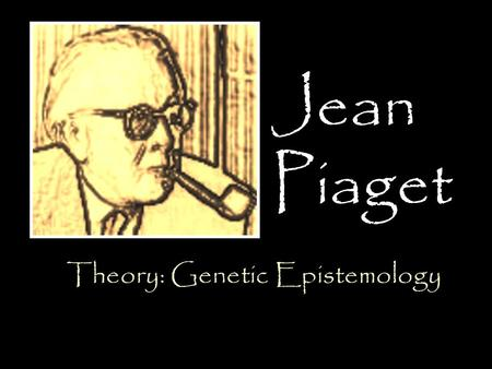Jean Piaget Theory: Genetic Epistemology. Born on August 9, 1896 In Neuchâtel, Switzerland Eldest of Professor Arthur Piaget and Rebecca Jackson Piaget.
