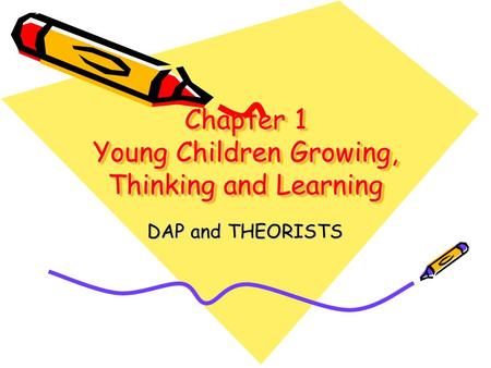 Chapter 1 Young Children Growing, Thinking and Learning DAP and THEORISTS.