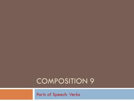 COMPOSITION 9 Parts of Speech: Verbs Action Verbs in General  Follow along on Text page 362.  A verb either expresses an action (what something or.