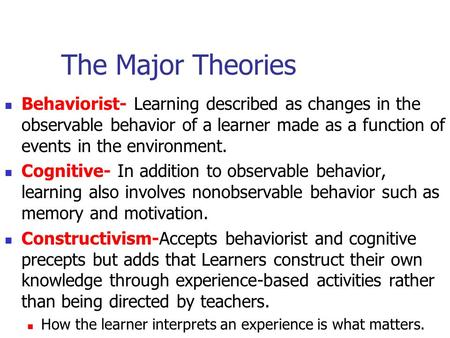 The Major Theories Behaviorist- Learning described as changes in the observable behavior of a learner made as a function of events in the environment.