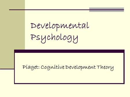 Developmental Psychology Piaget: Cognitive Development Theory.
