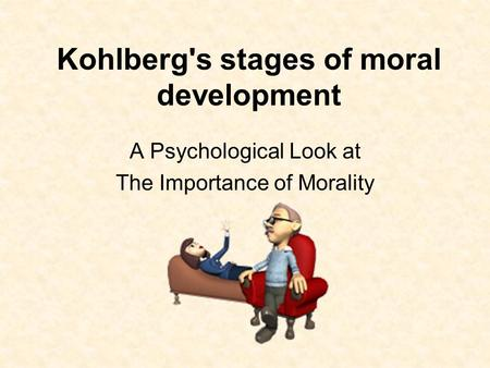 Kohlberg's stages of moral development A Psychological Look at The Importance of Morality.