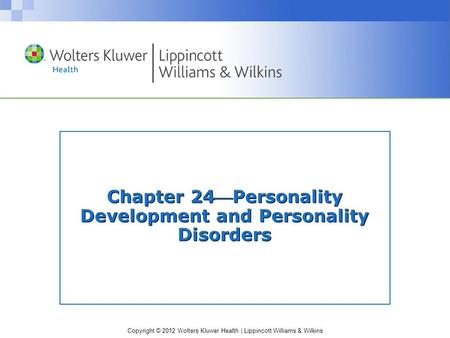 Copyright © 2012 Wolters Kluwer Health | Lippincott Williams & Wilkins Chapter 24Personality Development and Personality Disorders.