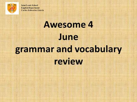 Awesome 4 June grammar and vocabulary review Saint Louis School English Department Carlos Schwerter Garc í a.