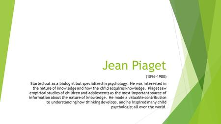 Jean Piaget (1896-1980) Started out as a biologist but specialized in psychology. He was interested in the nature of knowledge and how the child acquires.