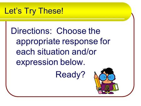 Let's Try These! Directions: Choose the appropriate response for each situation and/or expression below. Ready?