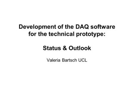 Development of the DAQ software for the technical prototype: Status & Outlook Valeria Bartsch UCL.