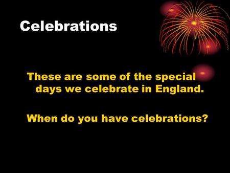 Celebrations These are some of the special days we celebrate in England. When do you have celebrations?