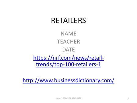 RETAILERS NAME TEACHER DATE https://nrf.com/news/retail- trends/top-100-retailers-1  NAME, TEACHER AND DATE1.