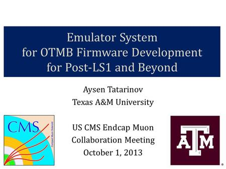 Emulator System for OTMB Firmware Development for Post-LS1 and Beyond Aysen Tatarinov Texas A&M University US CMS Endcap Muon Collaboration Meeting October.
