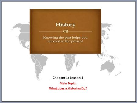 Chapter 1: Lesson 1 Main Topic: What does a Historian Do?