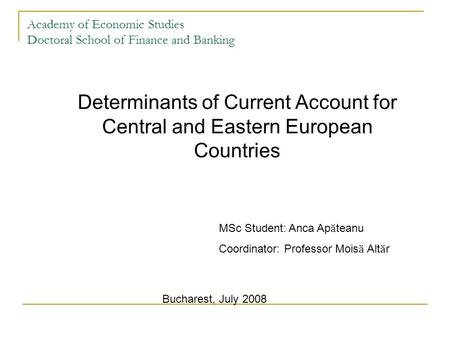 Academy of Economic Studies Doctoral School of Finance and Banking Determinants of <strong>Current</strong> <strong>Account</strong> for Central and Eastern European Countries MSc Student:
