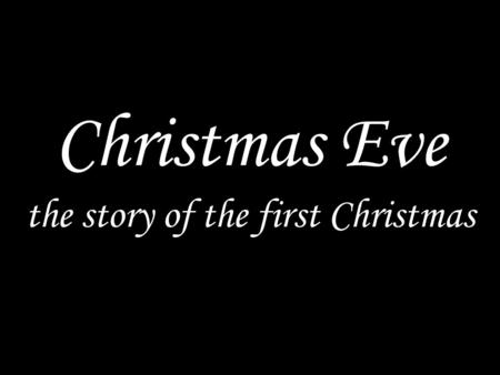 Christmas Eve the story of the first Christmas. Processional carol.