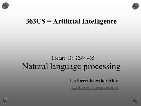 Lecture 12: 22/6/1435 Natural language processing Lecturer/ Kawther Abas 363CS – Artificial Intelligence.