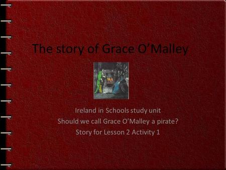 Ireland in Schools study unit Should we call Grace O'Malley a pirate? Story for Lesson 2 Activity 1 The story of Grace O'Malley.