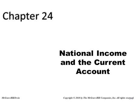 24-1 National Income and the Current Account Copyright © 2010 by The McGraw-Hill Companies, Inc. All rights reserved.McGraw-Hill/Irwin Chapter 24.