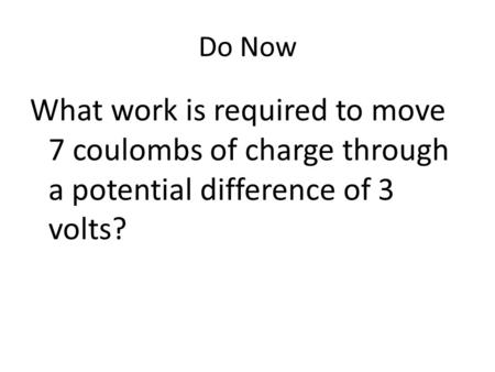 Do Now What work is required to move 7 coulombs of charge through a potential difference of 3 volts?