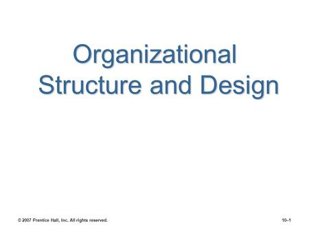 Organizational Structure and Design © 2007 Prentice Hall, Inc. All rights reserved.10–1.
