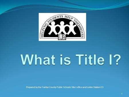 What is Title I? Prepared by the Fairfax County Public Schools Title I office and Lorton Station ES.