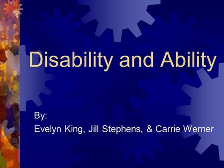 Disability and Ability By: Evelyn King, Jill Stephens, & Carrie Werner.