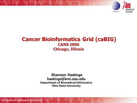 Cancer Bioinformatics Grid (caBIG) CANS 2006 Chicago, Illinois Shannon Hastings Department of Biomedical Informatics Ohio State University.